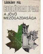Biológiai ipar - A jövő mezőgazdasága - Sárkány Pál