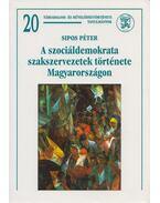 A szociáldemokrata szakszervezetek története Magyarországon - Sipos Péter