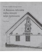 A Balaton-felvidék tájba simuló népi építészete - Somogyi Győző, Krizsán András