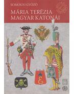 Mária Terézia magyar katonái - Somogyi Győző
