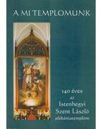 A mi templomunk - Stágel László, Hetényi Péter, Hölvényi Krisztina, Rieger László, Tóth József