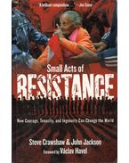 Small Acts of Resistance: How Courage, Tenacity, and Ingenuity Can Change the World - Steve Crawshaw ,  John Jackson