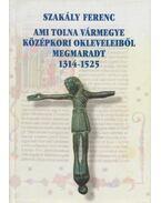 Ami Tolna vármegye középkori okleveleiből megmaradt 1314-1525 - Szakály Ferenc