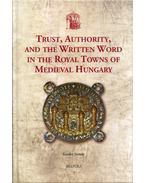 Trust, Authority, and the Written Word in the Royal Towns of Medieval Hungary - Szende Katalin