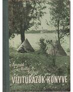 Vízitúrázók könyve - Szűcs József, Angyal Ilona, Holló Dénes Dr.
