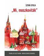 Mi, moszkoviták - Publicisztikák Oroszországról - Szvák Gyula