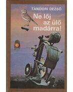 Ne lőj az ülő madárra! - Tandori Dezső