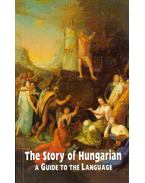The Story of Hungarian: A Guide to the Language - Balázs Géza