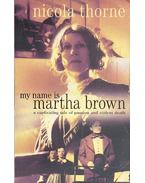 My Name is Martha Brown - THORNE, NICOLA