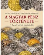 A MAGYAR PÉNZ TÖRTÉNETE - Torbágyi Melinda,Tóth Csaba,Pallos Lajos