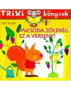 Micsoda zöldség ez a verseny! - Trixi könyvek - Tóth Eszter