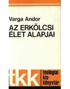 Az erkölcsi élet alapjai - Varga Andor