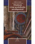 Előadások a jogi gondolkodás paradigmáiról - Varga Csaba