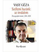 Szellemi hazánk: az irodalom - Összegyűjtött írások, 2016-2020 - Vasy Géza