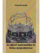 Az újkori matematika és fizika megszületése - Vekerdi László