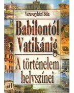 A történelem helyszínei Babilontól Vatikánig - Veresegyházi Béla