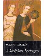 A középkori Esztergom - Zolnay László