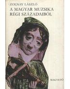 A magyar muzsika régi századaiból - Zolnay László