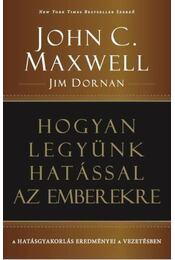 Hogyan legyünk hatással az emberekre - John C. Maxwell ,  Jim Dornan - Régikönyvek