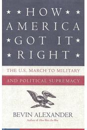 How America Got It Right: The U.S. march to military and political supremacy - ALEXANDER, BEVIN - Régikönyvek