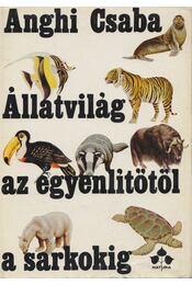 Állatvilág az egyenlítőtől a sarkokig - Anghi Csaba - Régikönyvek