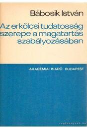Az erkölcsi tudatosság szerepe a magatartás szabályozásában - Bábosik István - Régikönyvek