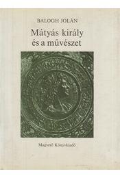 Mátyás király és a művészet - Balogh Jolán - Régikönyvek