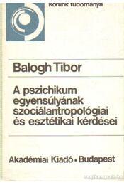 A pszichikum egyensúlyának szociálantropológiai és esztétikai kérdései - Balogh Tibor - Régikönyvek