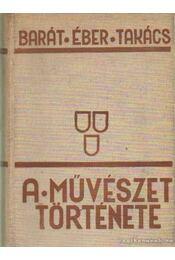 A művészet története - Barát Béla, Éber László, Felvinczi Takács Zoltán - Régikönyvek