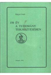 150 év a tudomány terjesztésében - Bátyai Jenő - Régikönyvek