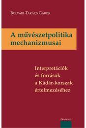 A művészetpolitika mechanizmusai - Interpretációk és források a Kádár-korszak értelmezéséhez - BOLVÁRI, Takács Gábor - Régikönyvek