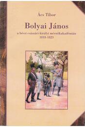 Bolyai János a bécsi császári-királyi mérnökakadémián 1818-1823 - Ács Tibor - Régikönyvek
