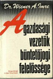 A gazdasági vezetők büntetőjogi felelőssége - Dr. Wiener A. Imre - Régikönyvek
