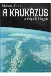 A Kaukázus - a népek hegye - Boros János - Régikönyvek