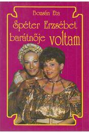 Spéter Erzsébet barátnője voltam - Bozsán Eta - Régikönyvek