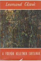 A folyók keletnek tartanak - Clark, Leonard - Régikönyvek