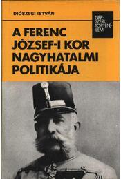 A Ferenc József-i kor nagyhatalmi politikája - Diószegi István - Régikönyvek