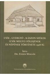 Csík-, Gyergyó-, Kászon-székek (Csík megye) földjének és népének története 1918-ig - Dr. Endes Miklós - Régikönyvek