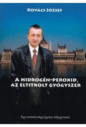 A hidrogén-peroxid, az eltitkolt gyógyszer - Dr. Kovács József - Régikönyvek