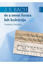 J. S. Bachés a zenei forma két kultúrája - Fazekas Gergely - Régikönyvek
