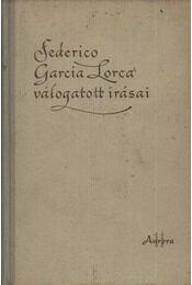 Federico Garcia Lorca válogatott írásai - Federico Garcia Lorca - Régikönyvek
