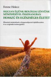 Hogyan éljünk biológiai lényünk működésével összhangban hosszú és egészséges életet - Ferenc Holecz - Régikönyvek