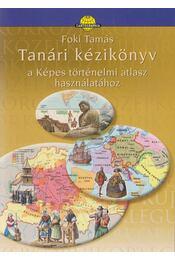 Tanári kézikönyv a Képes történelmi atlasz használatához - Foki Tamás - Régikönyvek