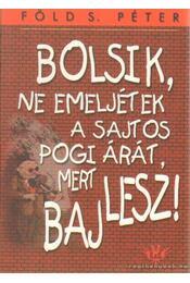 Bolsik, ne emeljétek a sajtos pogi árát, mert baj lesz! - Föld S. Péter - Régikönyvek