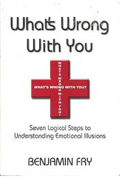 What's Wrong With You - Seven Logical Steps to Understanding Emotional Illusions - FRY, BENJAMIN - Régikönyvek