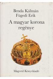 A magyar korona regénye - Fügedi Erik, Benda Kálmán - Régikönyvek