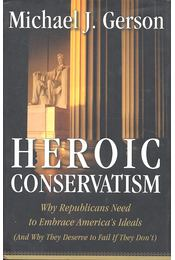 Heroic Conservatism - Why Republicans Need to Embrace America's Ideals  (And Why They Deserve to Fail If They Don't) - GERSON, MICHAEL J, - Régikönyvek