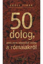 50 dolog, amit nem képzeltél volna a rómaiakról - Grüll Tibor - Régikönyvek