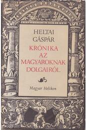 Krónika az magyaroknak dolgairól - Heltai Gáspár, Kulcsár Péter, Kulcsár Margit (szerk.) - Régikönyvek