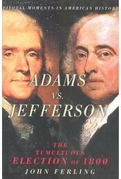 Adams vs. Jefferson – The Tumultuous Election of 1800 - FERLING, JOHN - Régikönyvek